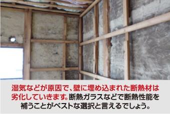 湿気などが原因で、壁に埋め込まれた断熱材は 劣化していきます。断熱ガラスなどで断熱性能を 補うことがベストな選択と言えるでしょう